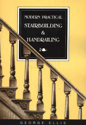 Modern Practical Stairbuilding and Handrailing by George Ellis