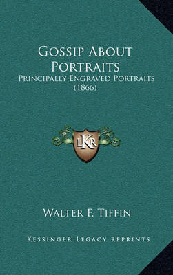 Gossip about Portraits: Principally Engraved Portraits (1866) by Walter F Tiffin