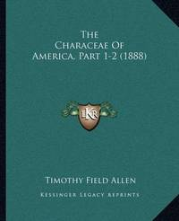 The Characeae of America, Part 1-2 (1888) by Timothy Field Allen