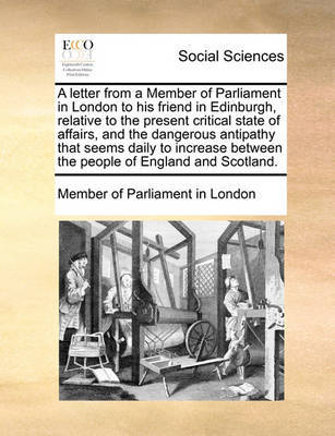 A Letter from a Member of Parliament in London to His Friend in Edinburgh, Relative to the Present Critical State of Affairs, and the Dangerous Antipathy That Seems Daily to Increase Between the People of England and Scotland. by Member of Parliament in London