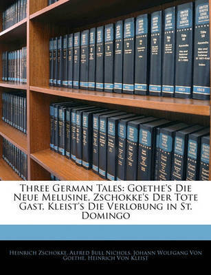 Three German Tales: Goethe's Die Neue Melusine, Zschokke's Der Tote Gast, Kleist's Die Verlobung in St. Domingo by Alfred Bull Nichols