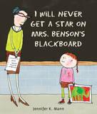 I Will Never Get a Star on Mrs. Benson's Blackboard by Jennifer K Mann