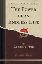 The Power of an Endless Life (Classic Reprint) by Thomas C Hall