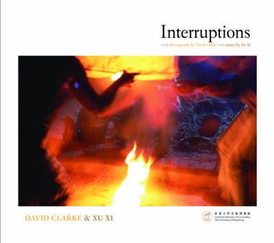 Interruptions - With Photographs by David Clarke and Essays by Xu Xi by David Clarke