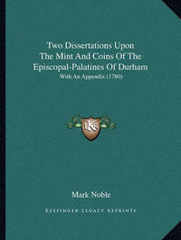 Two Dissertations Upon the Mint and Coins of the Episcopal-Palatines of Durham: With an Appendix (1780) by Mark Noble