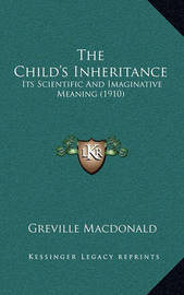 The Child's Inheritance: Its Scientific and Imaginative Meaning (1910) by Greville MacDonald