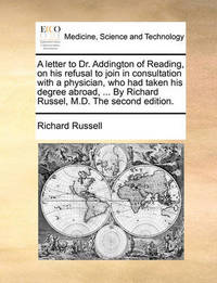 A Letter to Dr. Addington of Reading, on His Refusal to Join in Consultation with a Physician, Who Had Taken His Degree Abroad, ... by Richard Russel, M.D. the Second Edition by Richard Russell
