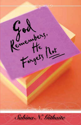 God Remembers, He Forgets Not by Sabina N. Githaite