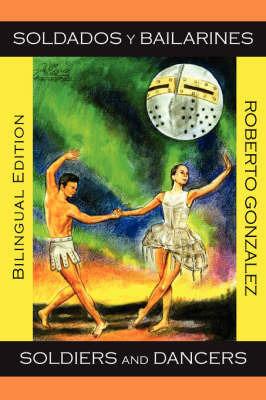 Soldados Y Bailarines/Soldiers and Dancers (Bilingual Edition) by Roberto Gonzalez