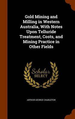 Gold Mining and Milling in Western Australia, with Notes Upon Telluride Treatment, Costs, and Mining Practice in Other Fields by Arthur George Charleton image