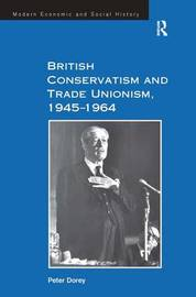 British Conservatism and Trade Unionism, 1945-1964 by Peter Dorey
