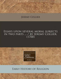 Essays Upon Several Moral Subjects in Two Parts ... / By Jeremy Collier. (1700) by Jeremy Collier