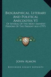 Biographical, Literary and Political Anecdotes V1: Of Several of the Most Eminent Persons of the Present Age (1797) by John Almon