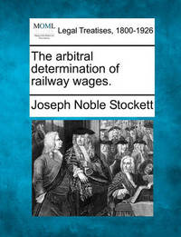 The Arbitral Determination of Railway Wages. by Joseph Noble Stockett