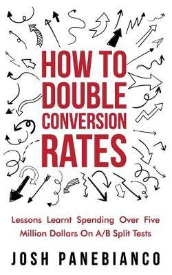 How To Double Conversion Rates by Josh Panebianco