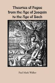 Theories of Fugue from the Age of Josquin to the Age of Bach by Paul Mark Walker