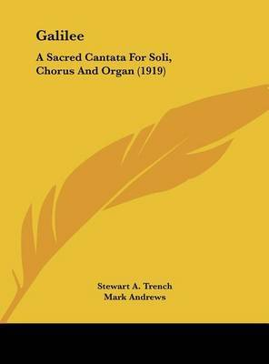 Galilee: A Sacred Cantata for Soli, Chorus and Organ (1919) by Stewart A Trench
