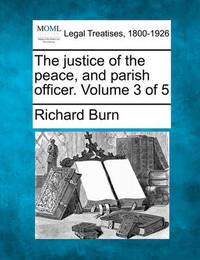 The Justice of the Peace, and Parish Officer. Volume 3 of 5 by Richard Burn