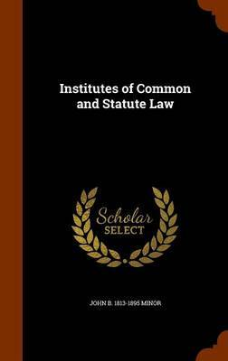 Institutes of Common and Statute Law by John B 1813-1895 Minor