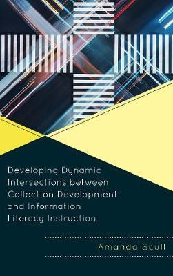 Developing Dynamic Intersections between Collection Development and Information Literacy Instruction by Amanda Scull