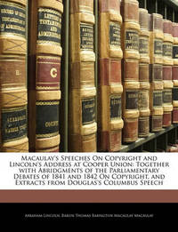 Macaulay's Speeches on Copyright and Lincoln's Address at Cooper Union: Together with Abridgments of the Parliamentary Debates of 1841 and 1842 on Copyright, and Extracts from Douglas's Columbus Speech by Abraham Lincoln