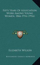 Fifty Years of Association Work Among Young Women, 1866-1916 (1916) by Elizabeth Wilson