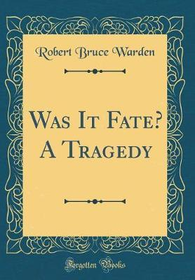 Was It Fate? a Tragedy (Classic Reprint) by Robert Bruce Warden