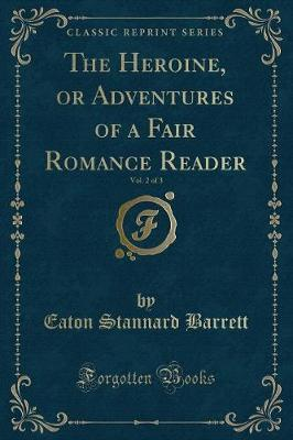 The Heroine, or Adventures of a Fair Romance Reader, Vol. 2 of 3 (Classic Reprint) by Eaton Stannard Barrett image