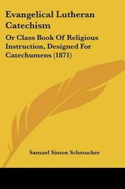 Evangelical Lutheran Catechism: Or Class Book Of Religious Instruction, Designed For Catechumens (1871) by Samuel Simon Schmucker image