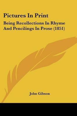 Pictures In Print: Being Recollections In Rhyme And Pencilings In Prose (1851) by John Gibson