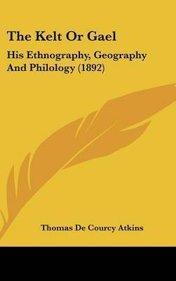The Kelt or Gael: His Ethnography, Geography and Philology (1892) by Thomas De Courcy Atkins