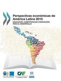 Perspectivas Economicas de America Latina 2015: Educacion, Competencias E Innovacion Para El Desarrollo by Oecd