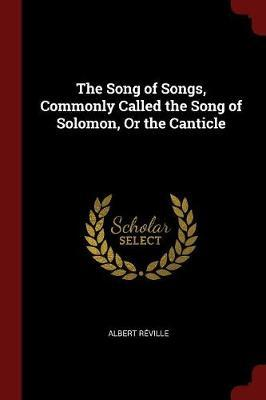 The Song of Songs, Commonly Called the Song of Solomon, or the Canticle by Albert Reville