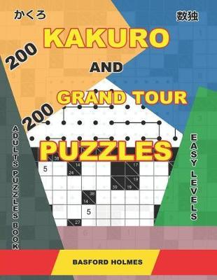 200 Kakuro and 200 Grand Tour puzzles. Adults puzzles book. Easy levels. by Basford Holmes