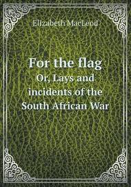 For the Flag Or, Lays and Incidents of the South African War by Elizabeth MacLeod