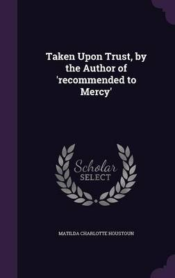 Taken Upon Trust, by the Author of 'Recommended to Mercy' by Matilda Charlotte Houstoun image