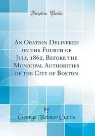 An Oration Delivered on the Fourth of July, 1862, Before the Municipal Authorities of the City of Boston (Classic Reprint) by George Ticknor Curtis image