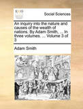 An Inquiry Into the Nature and Causes of the Wealth of Nations. by Adam Smith, ... in Three Volumes. ... Volume 3 of 3 by Adam Smith