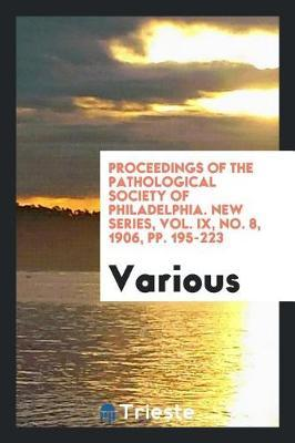Proceedings of the Pathological Society of Philadelphia. New Series, Vol. IX, No. 8, 1906, Pp. 195-223 by Various ~