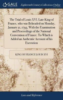 The Trial of Louis XVI. Late King of France, Who Was Beheaded on Monday, January 21, 1793, with the Examination and Proceedings of the National Convention of France. to Which Is Added an Authentic Account of His Execution by King Of France Louis XVI