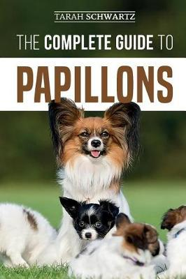 The Complete Guide to Papillons by Tarah Schwartz
