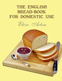 The English Bread-Book for Domestic Use by Eliza Acton