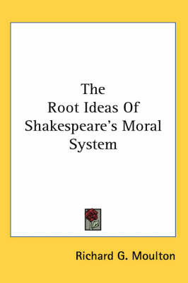 The Root Ideas of Shakespeare's Moral System by Richard G Moulton image