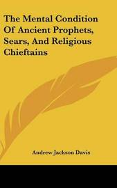 The Mental Condition of Ancient Prophets, Sears, and Religious Chieftains by Andrew Jackson Davis