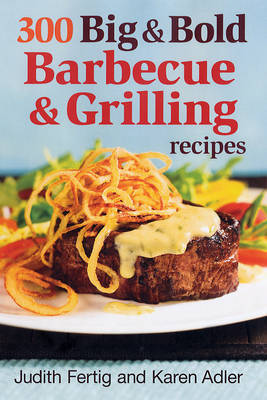 300 Big and Bold Barbecue and Grilling Recipes by Judith M. Fertig