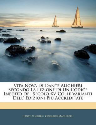 Vita Nova Di Dante Alighieri Secondo La Lezione Di Un Codice Inedito del Secolo XV. Colle Varianti Dell' Edizioni Pi Accreditate by Dante Alighieri