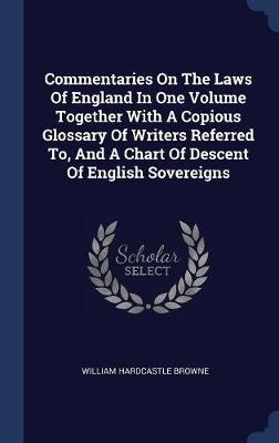 Commentaries on the Laws of England in One Volume Together with a Copious Glossary of Writers Referred To, and a Chart of Descent of English Sovereigns by William Hardcastle Browne