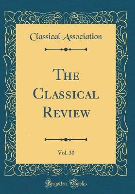 The Classical Review, Vol. 30 (Classic Reprint) by Classical Association
