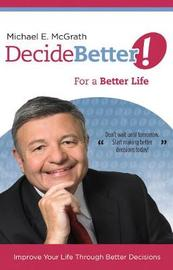 Decide Better! For a Better Life by Michael McGrath image