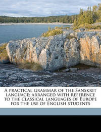 A Practical Grammar of the Sanskrit Language; Arranged with Reference to the Classical Languages of Europe for the Use of English Students by Monier Monier-Williams, Sir (University of Oxford)